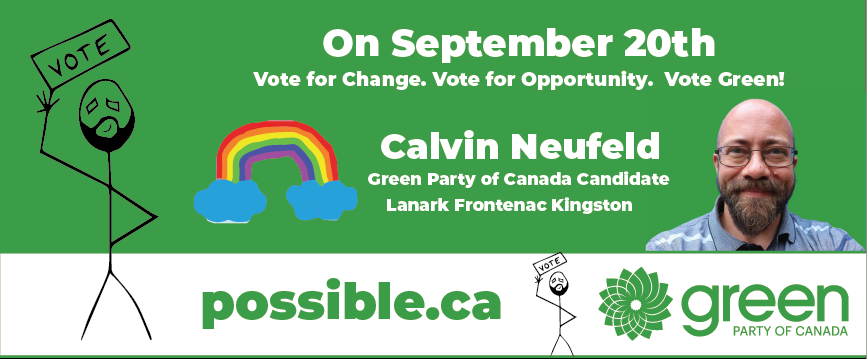 On September 20th Vote for change. vote for opportunity. vote green. Calvin Neufeld. Green Party of Canada Candidate. Lanark Frontenac Kingston. Picture of Calvin. Picture of stick figure representing Calvin. picture of rainbow. possible.ca website.